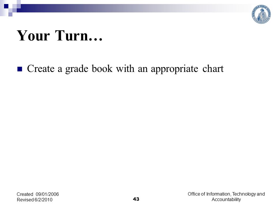 Your Turn… Create a grade book with an appropriate chart Office of Information, Technology and Accountability 43 Created 09/01/2006 Revised 6/2/2010