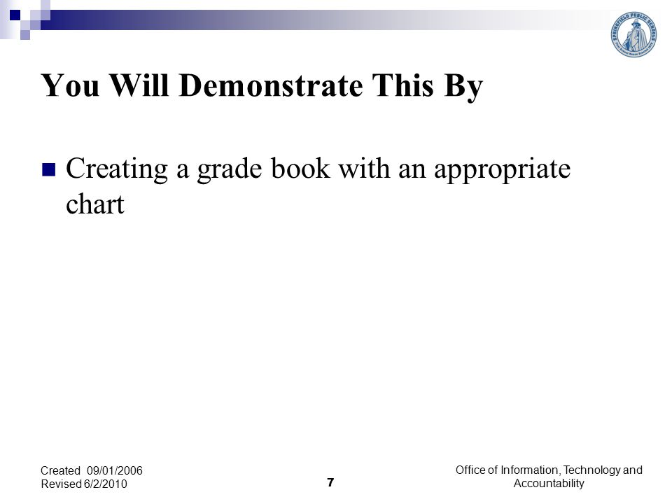 You Will Demonstrate This By Creating a grade book with an appropriate chart Office of Information, Technology and Accountability 7 Created 09/01/2006 Revised 6/2/2010