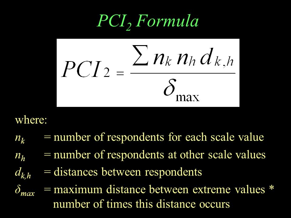 PCI 2 Formula where: n k = number of respondents for each scale value n h = number of respondents at other scale values d k,h = distances between resp