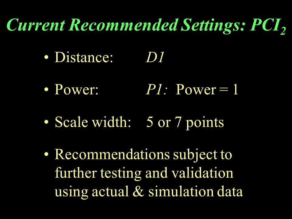 Current Recommended Settings: PCI 2 Distance:D1 Power: P1: Power = 1 Scale width:5 or 7 points Recommendations subject to further testing and validation using actual & simulation data