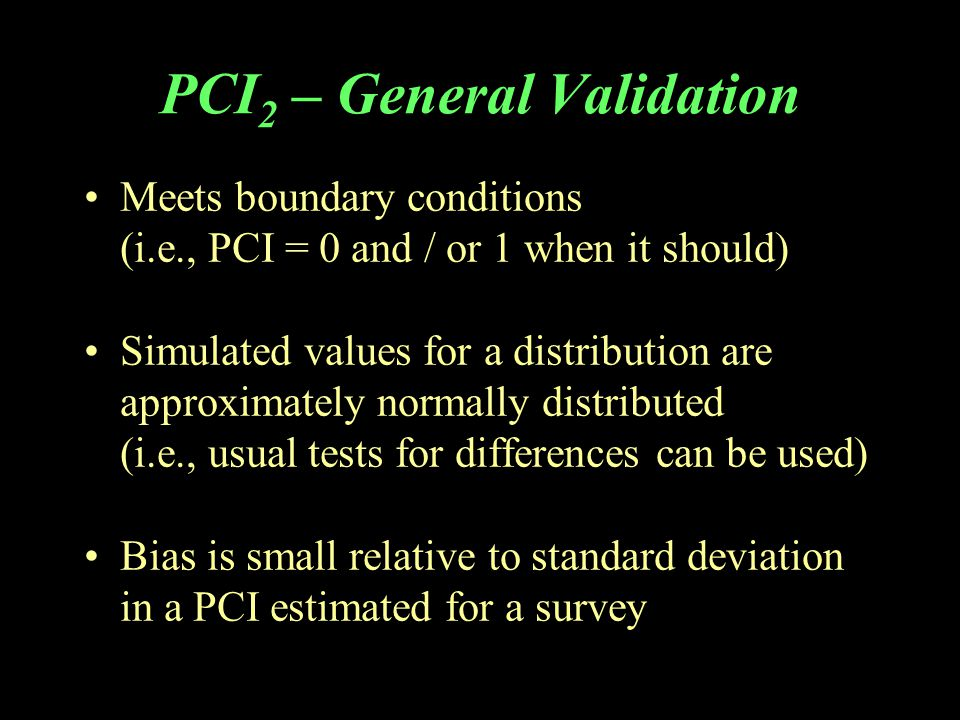 PCI 2 – General Validation Meets boundary conditions (i.e., PCI = 0 and / or 1 when it should) Simulated values for a distribution are approximately normally distributed (i.e., usual tests for differences can be used) Bias is small relative to standard deviation in a PCI estimated for a survey