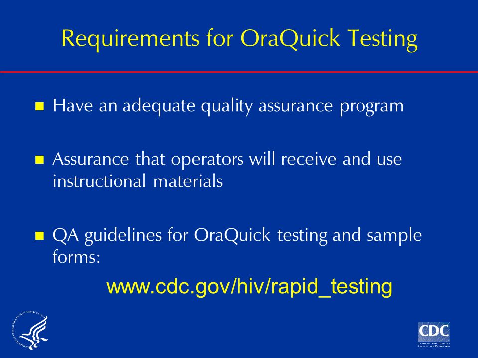 Have an adequate quality assurance program Assurance that operators will receive and use instructional materials QA guidelines for OraQuick testing and sample forms: www.cdc.gov/hiv/rapid_testing Requirements for OraQuick Testing