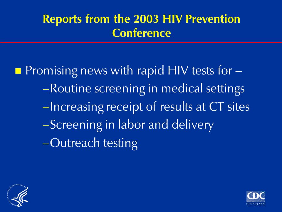Reports from the 2003 HIV Prevention Conference Promising news with rapid HIV tests for – –Routine screening in medical settings –Increasing receipt of results at CT sites –Screening in labor and delivery –Outreach testing