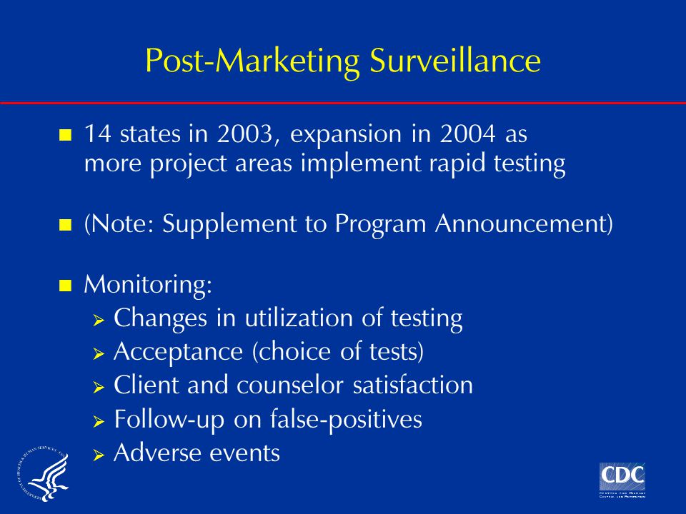 Post-Marketing Surveillance 14 states in 2003, expansion in 2004 as more project areas implement rapid testing (Note: Supplement to Program Announcement) Monitoring:  Changes in utilization of testing  Acceptance (choice of tests)  Client and counselor satisfaction  Follow-up on false-positives  Adverse events