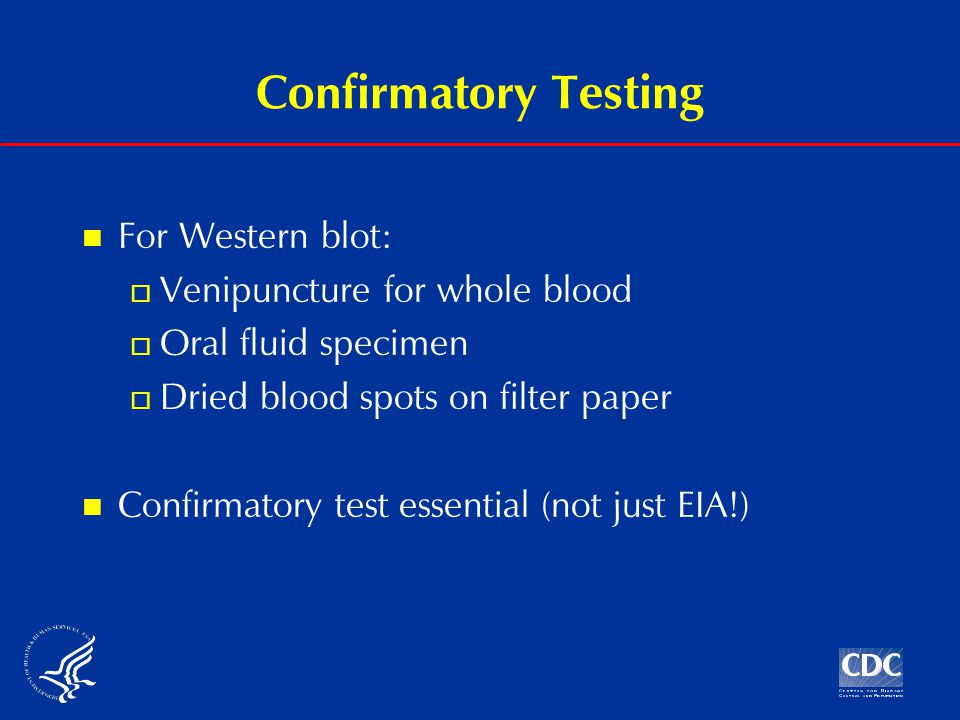 Confirmatory Testing For Western blot:  Venipuncture for whole blood  Oral fluid specimen  Dried blood spots on filter paper Confirmatory test essential (not just EIA!)