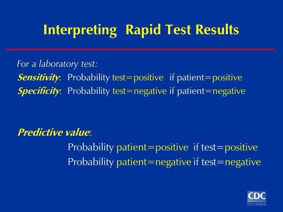 Interpreting Rapid Test Results For a laboratory test: Sensitivity : Probability test=positive if patient=positive Specificity : Probability test=negative if patient=negative Predictive value : Probability patient=positive if test=positive Probability patient=negative if test=negative