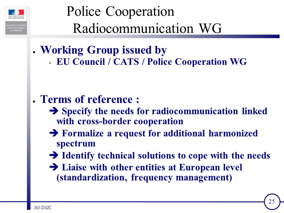 25 SG/DSIC Police Cooperation Radiocommunication WG ● Working Group issued by - EU Council / CATS / Police Cooperation WG ● Terms of reference :  Specify the needs for radiocommunication linked with cross-border cooperation  Formalize a request for additional harmonized spectrum  Identify technical solutions to cope with the needs  Liaise with other entities at European level (standardization, frequency management)