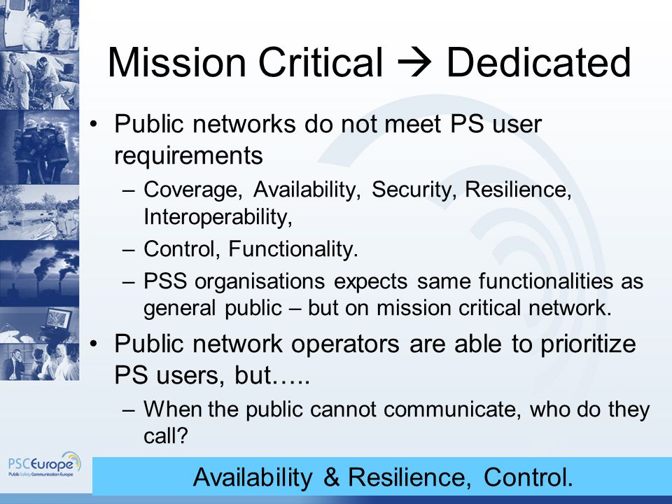 9 Mission Critical  Dedicated Public networks do not meet PS user requirements –Coverage, Availability, Security, Resilience, Interoperability, –Control, Functionality.