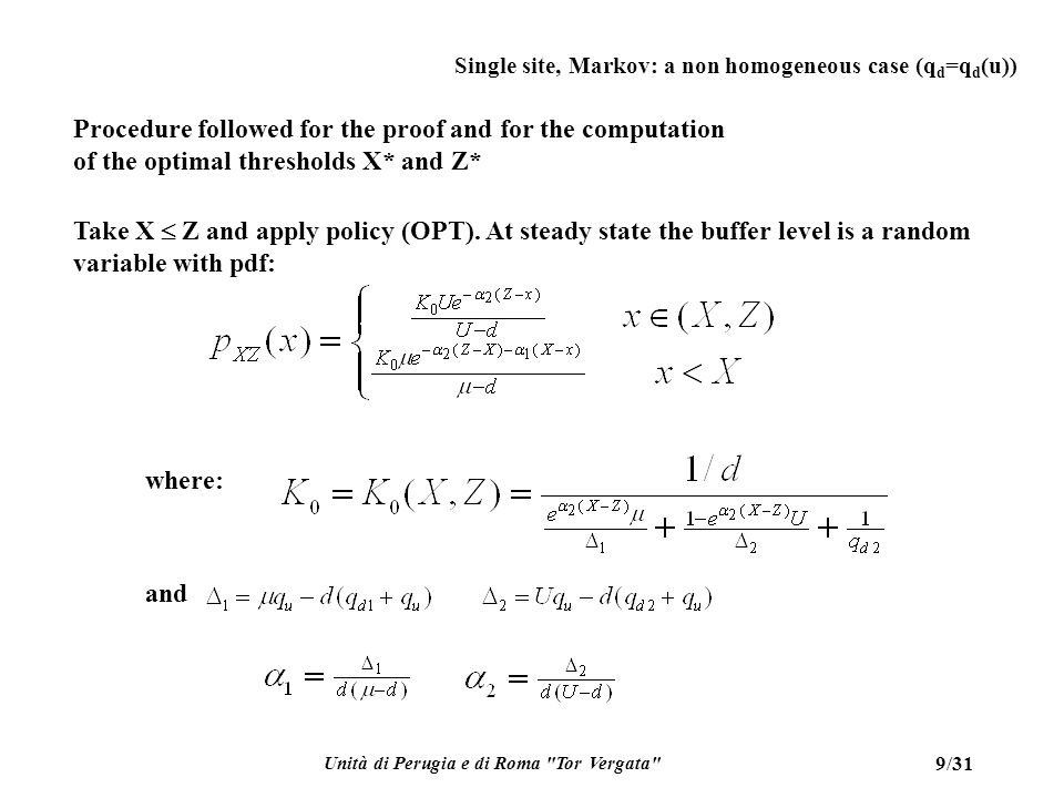 Unità di Perugia e di Roma Tor Vergata 10/31 Single site, Markov: a non homogeneous case (q d =q d (u)) For the level x=Z, there is a point mass probability  (X,Z):=K 0 (X,Z)d/q d2 Z  X have to be properly selected to minimize: Once X* and Z* have been found and the optimal J* has been derived, compute the cost-to-go functions solving the HJB equations where the min operation has been replaced by the (supposed) optimal policy u*(x):