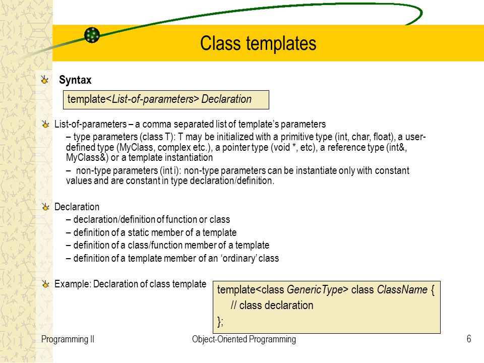 6Programming IIObject-Oriented Programming Class templates Syntax template Declaration List-of-parameters – a comma separated list of template's parameters – type parameters (class T): T may be initialized with a primitive type (int, char, float), a user- defined type (MyClass, complex etc.), a pointer type (void *, etc), a reference type (int&, MyClass&) or a template instantiation – non-type parameters (int i): non-type parameters can be instantiate only with constant values and are constant in type declaration/definition.