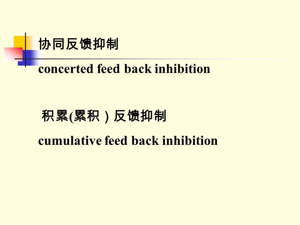 协同反馈抑制 concerted feed back inhibition 积累 ( 累积)反馈抑制 cumulative feed back inhibition