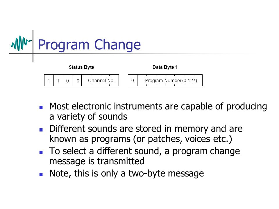 Program Change Most electronic instruments are capable of producing a variety of sounds Different sounds are stored in memory and are known as programs (or patches, voices etc.) To select a different sound, a program change message is transmitted Note, this is only a two-byte message Status ByteData Byte 1 1 0Channel No.Program Number (0-127) 100