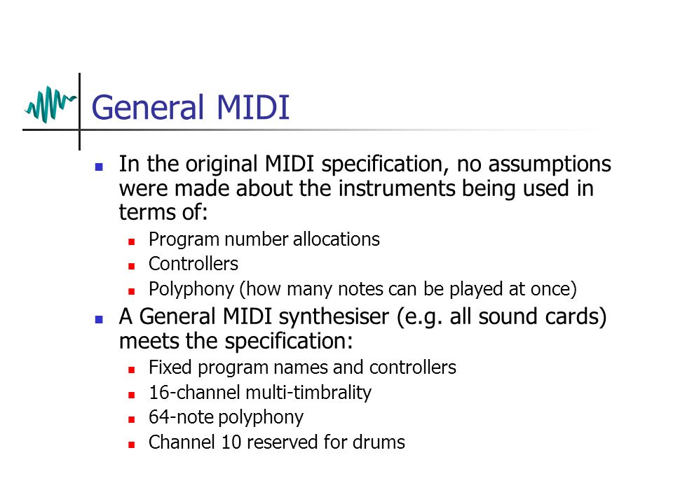 General MIDI In the original MIDI specification, no assumptions were made about the instruments being used in terms of: Program number allocations Controllers Polyphony (how many notes can be played at once) A General MIDI synthesiser (e.g.