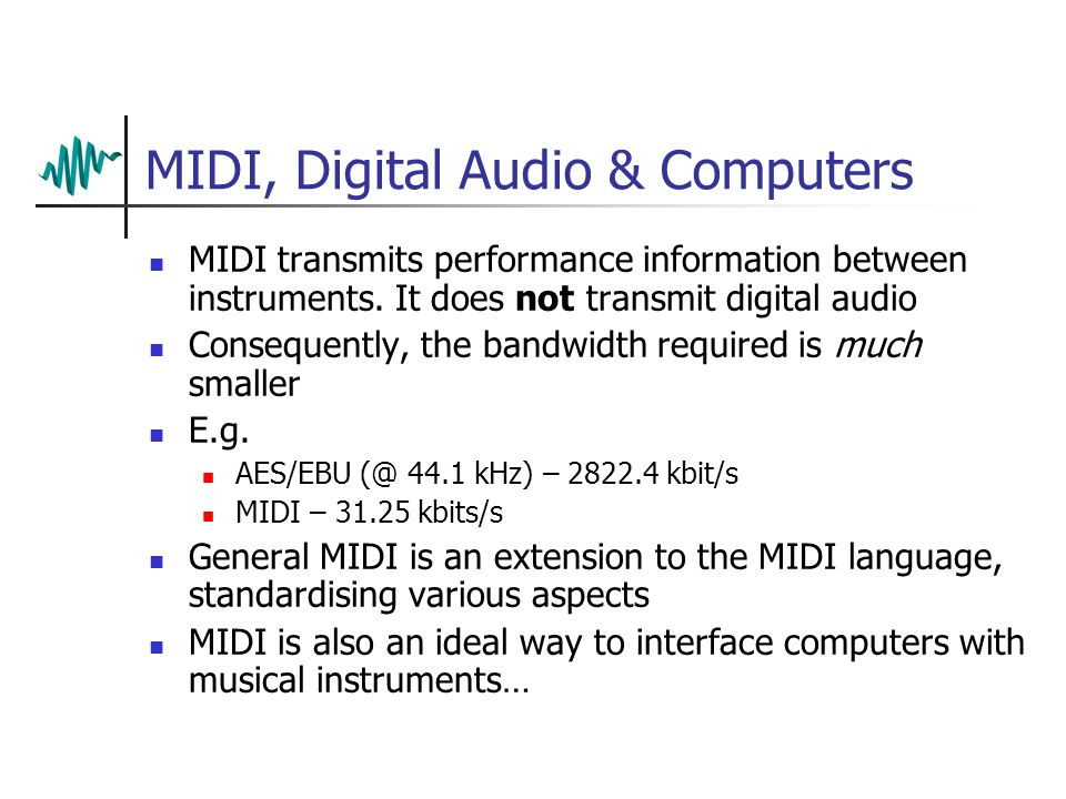 MIDI, Digital Audio & Computers MIDI transmits performance information between instruments. It does not transmit digital audio Consequently, the bandw
