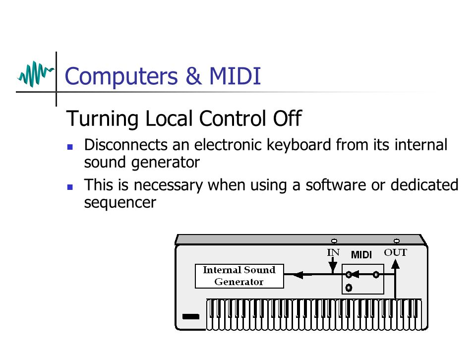 Computers & MIDI Turning Local Control Off Disconnects an electronic keyboard from its internal sound generator This is necessary when using a software or dedicated sequencer
