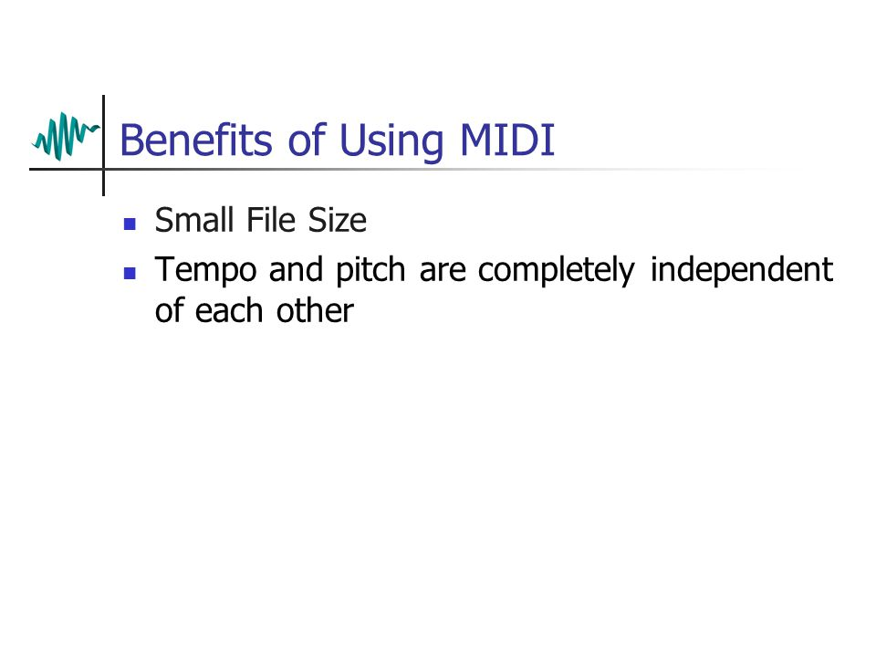 Benefits of Using MIDI Small File Size Tempo and pitch are completely independent of each other