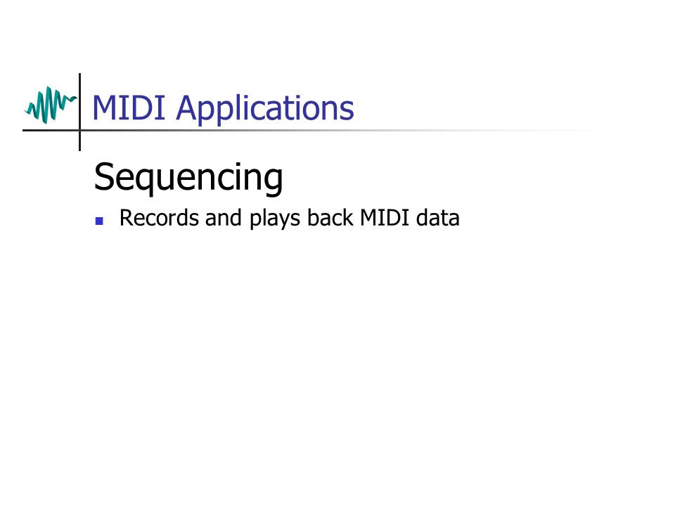 MIDI Applications Sequencing Records and plays back MIDI data