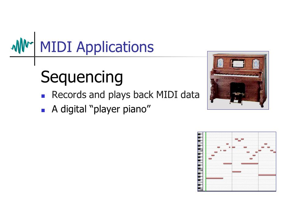 MIDI Applications Sequencing Records and plays back MIDI data A digital player piano