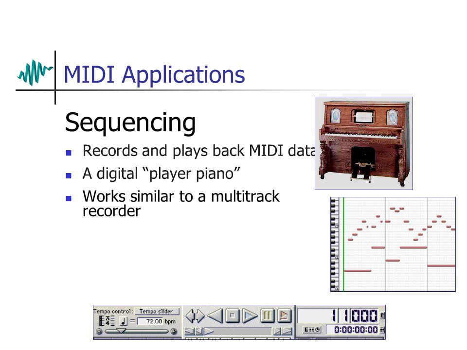 MIDI Applications Sequencing Records and plays back MIDI data A digital player piano Works similar to a multitrack recorder