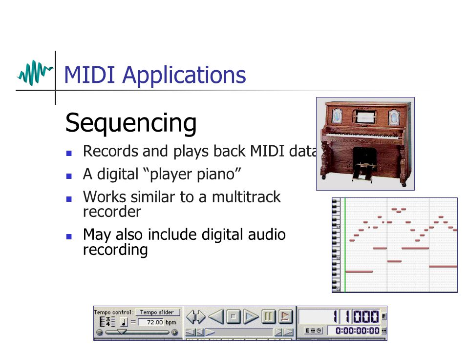 MIDI Applications Sequencing Records and plays back MIDI data A digital player piano Works similar to a multitrack recorder May also include digital audio recording