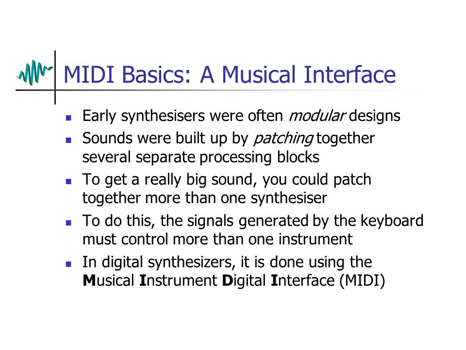 MIDI Basics: A Musical Interface Early synthesisers were often modular designs Sounds were built up by patching together several separate processing blocks To get a really big sound, you could patch together more than one synthesiser To do this, the signals generated by the keyboard must control more than one instrument In digital synthesizers, it is done using the Musical Instrument Digital Interface (MIDI)