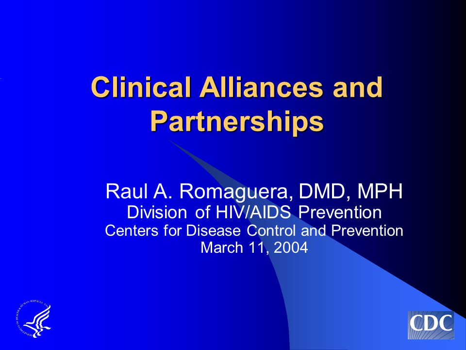 Clinical Alliances and Partnerships Raul A. Romaguera, DMD, MPH Division of HIV/AIDS Prevention Centers for Disease Control and Prevention March 11, 2