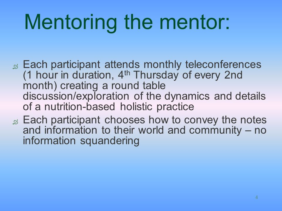 4 Mentoring the mentor: Ò Each participant attends monthly teleconferences (1 hour in duration, 4 th Thursday of every 2nd month) creating a round table discussion/exploration of the dynamics and details of a nutrition-based holistic practice Ò Each participant chooses how to convey the notes and information to their world and community – no information squandering