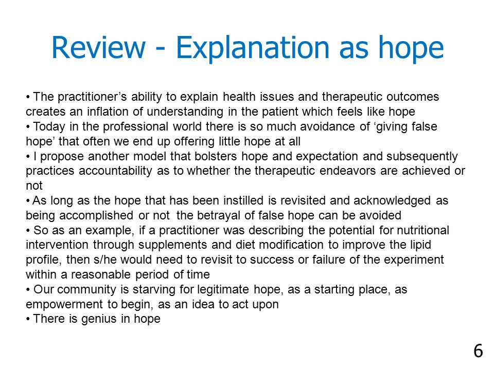 6 Review - Explanation as hope The practitioner's ability to explain health issues and therapeutic outcomes creates an inflation of understanding in the patient which feels like hope Today in the professional world there is so much avoidance of 'giving false hope' that often we end up offering little hope at all I propose another model that bolsters hope and expectation and subsequently practices accountability as to whether the therapeutic endeavors are achieved or not As long as the hope that has been instilled is revisited and acknowledged as being accomplished or not the betrayal of false hope can be avoided So as an example, if a practitioner was describing the potential for nutritional intervention through supplements and diet modification to improve the lipid profile, then s/he would need to revisit to success or failure of the experiment within a reasonable period of time Our community is starving for legitimate hope, as a starting place, as empowerment to begin, as an idea to act upon There is genius in hope
