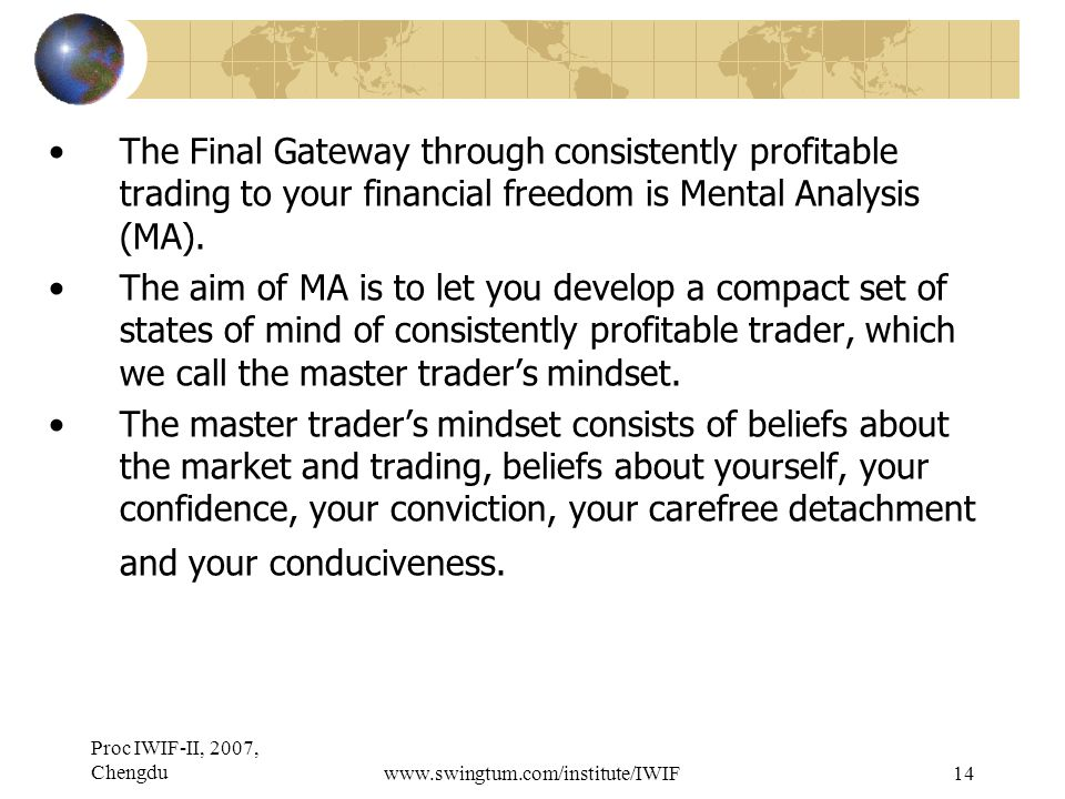 Proc IWIF-II, 2007, Chengduwww.swingtum.com/institute/IWIF14 The Final Gateway through consistently profitable trading to your financial freedom is Mental Analysis (MA).