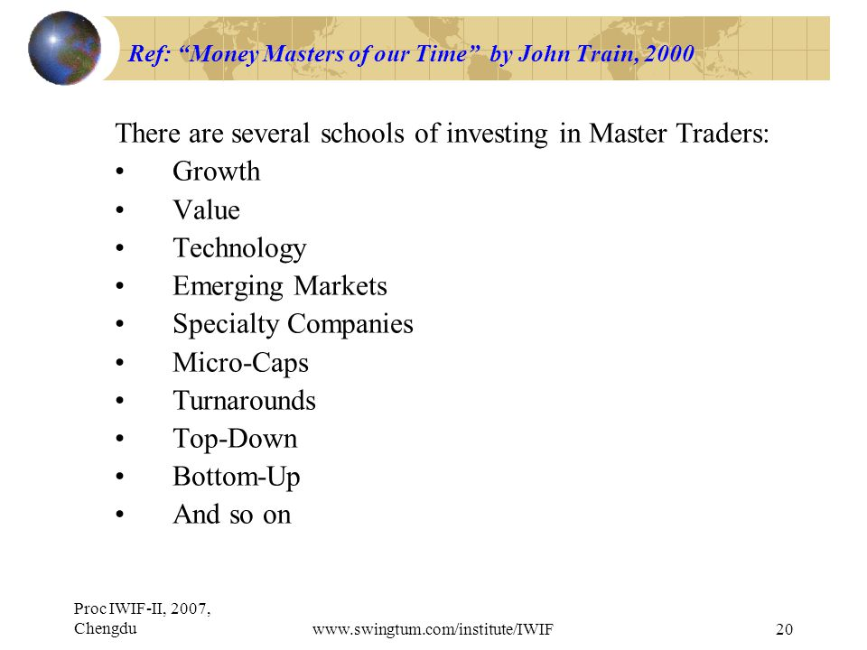 Proc IWIF-II, 2007, Chengduwww.swingtum.com/institute/IWIF20 Ref: Money Masters of our Time by John Train, 2000 There are several schools of investing in Master Traders: Growth Value Technology Emerging Markets Specialty Companies Micro-Caps Turnarounds Top-Down Bottom-Up And so on