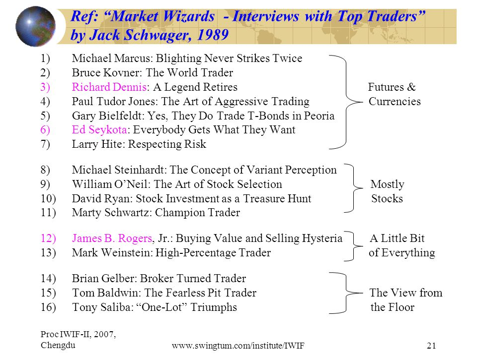 Proc IWIF-II, 2007, Chengduwww.swingtum.com/institute/IWIF21 Ref: Market Wizards - Interviews with Top Traders by Jack Schwager, 1989 1)Michael Marcus: Blighting Never Strikes Twice 2)Bruce Kovner: The World Trader 3)Richard Dennis: A Legend Retires Futures & 4)Paul Tudor Jones: The Art of Aggressive Trading Currencies 5)Gary Bielfeldt: Yes, They Do Trade T-Bonds in Peoria 6)Ed Seykota: Everybody Gets What They Want 7)Larry Hite: Respecting Risk 8)Michael Steinhardt: The Concept of Variant Perception 9)William O'Neil: The Art of Stock Selection Mostly 10)David Ryan: Stock Investment as a Treasure Hunt Stocks 11)Marty Schwartz: Champion Trader 12)James B.