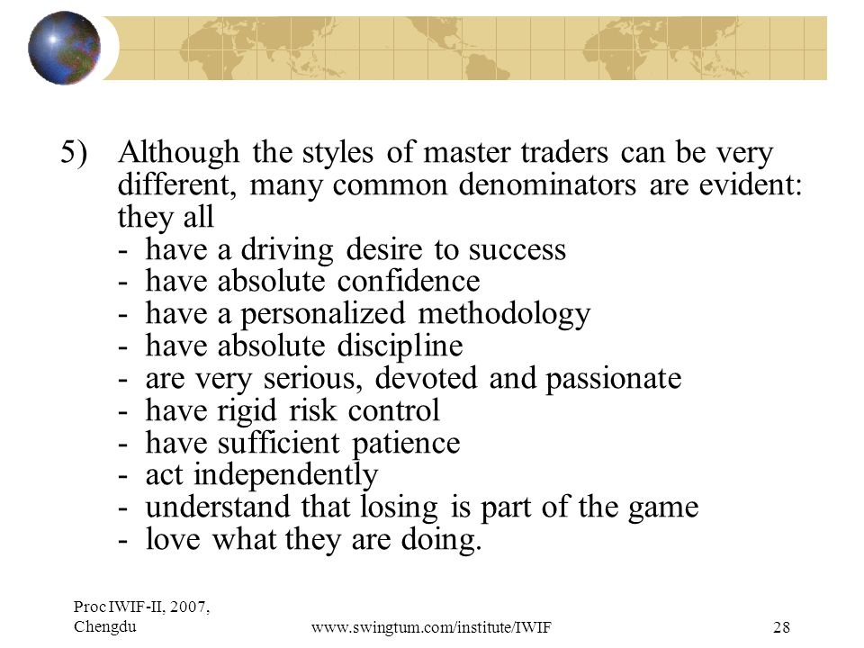Proc IWIF-II, 2007, Chengduwww.swingtum.com/institute/IWIF28 5)Although the styles of master traders can be very different, many common denominators are evident: they all - have a driving desire to success - have absolute confidence - have a personalized methodology - have absolute discipline - are very serious, devoted and passionate - have rigid risk control - have sufficient patience - act independently - understand that losing is part of the game - love what they are doing.