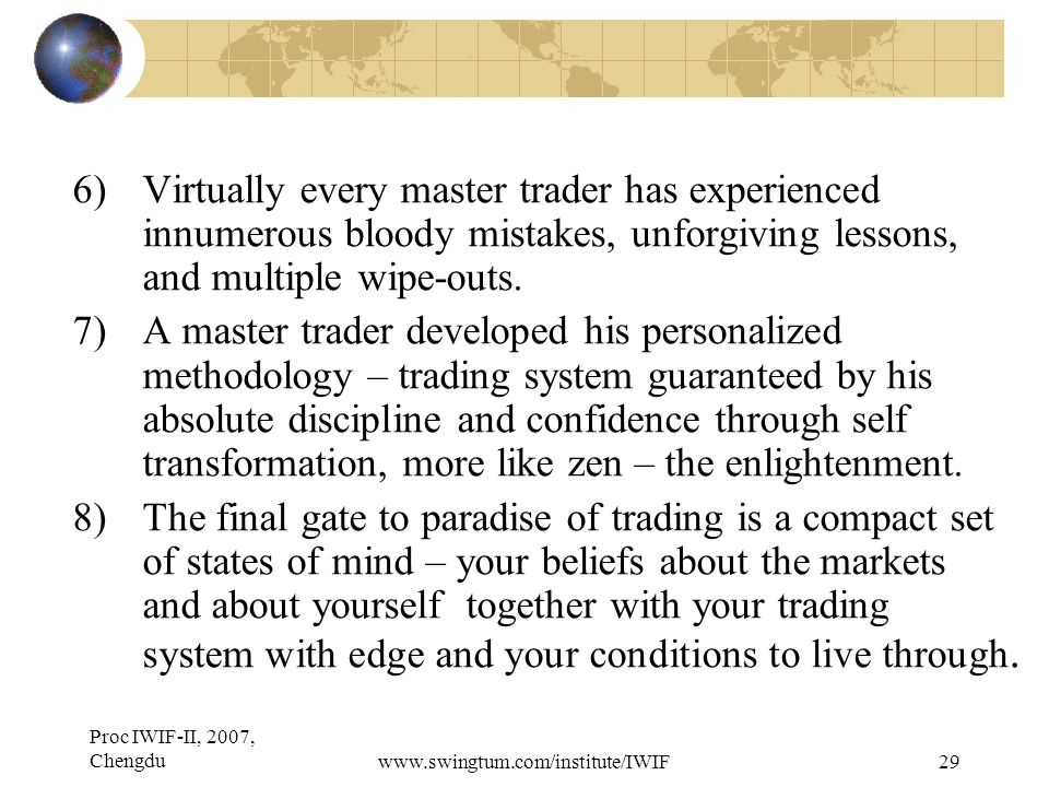Proc IWIF-II, 2007, Chengduwww.swingtum.com/institute/IWIF29 6)Virtually every master trader has experienced innumerous bloody mistakes, unforgiving lessons, and multiple wipe-outs.