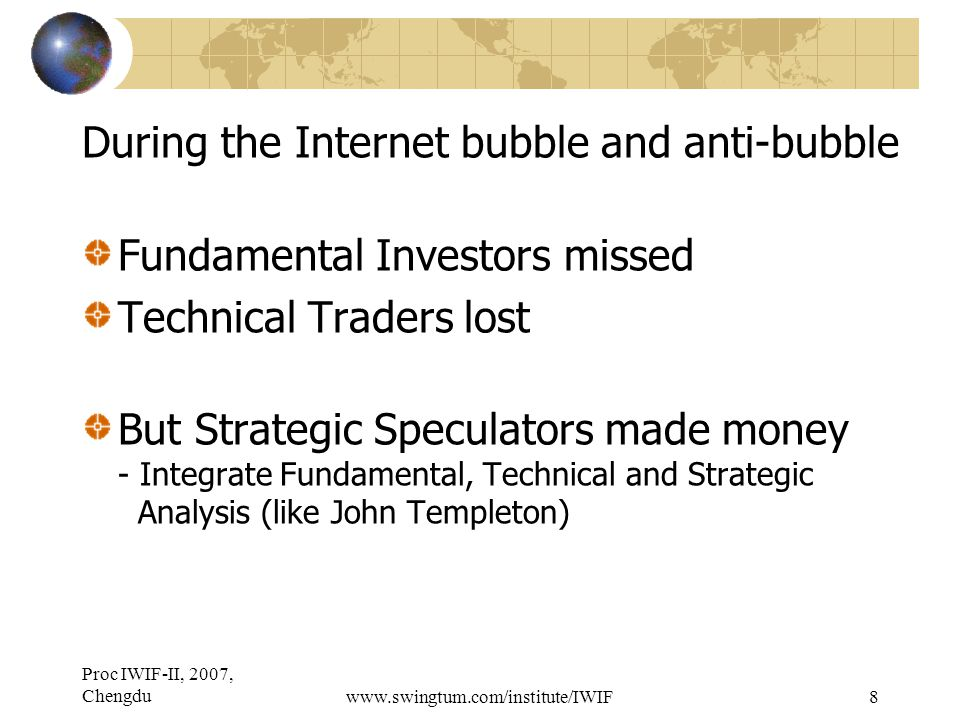 Proc IWIF-II, 2007, Chengduwww.swingtum.com/institute/IWIF8 During the Internet bubble and anti-bubble Fundamental Investors missed Technical Traders lost But Strategic Speculators made money - Integrate Fundamental, Technical and Strategic Analysis (like John Templeton)