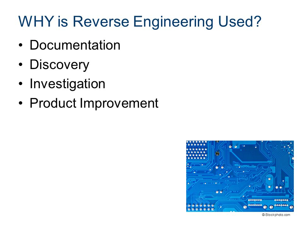 WHY is Reverse Engineering Used? Documentation Discovery Investigation Product Improvement ©iStockphoto.com