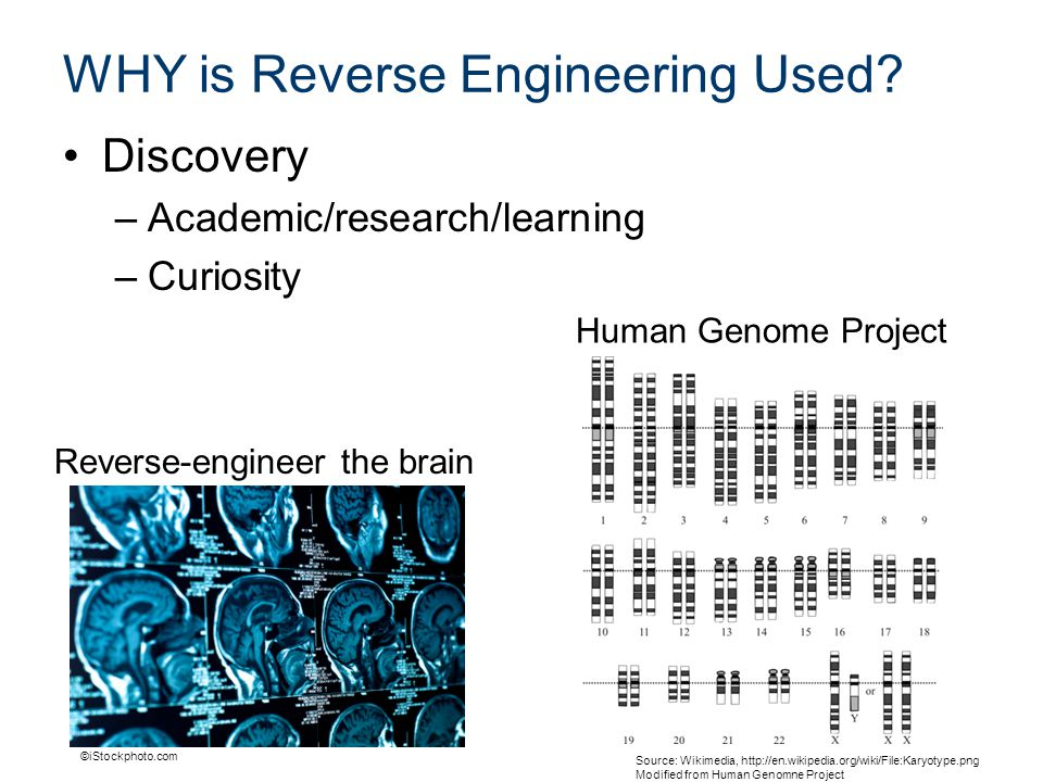 WHY is Reverse Engineering Used? Discovery –Academic/research/learning –Curiosity ©iStockphoto.com Source: Wikimedia, http://en.wikipedia.org/wiki/Fil