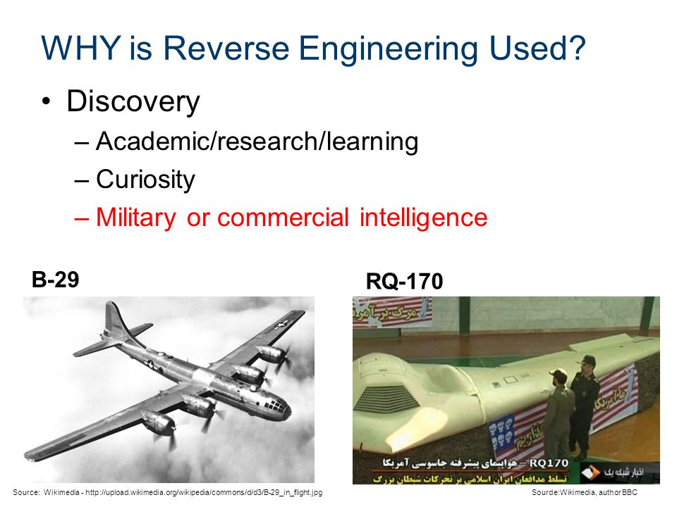 WHY is Reverse Engineering Used? Discovery –Academic/research/learning –Curiosity –Military or commercial intelligence Sourde:Wikimedia, author BBC So