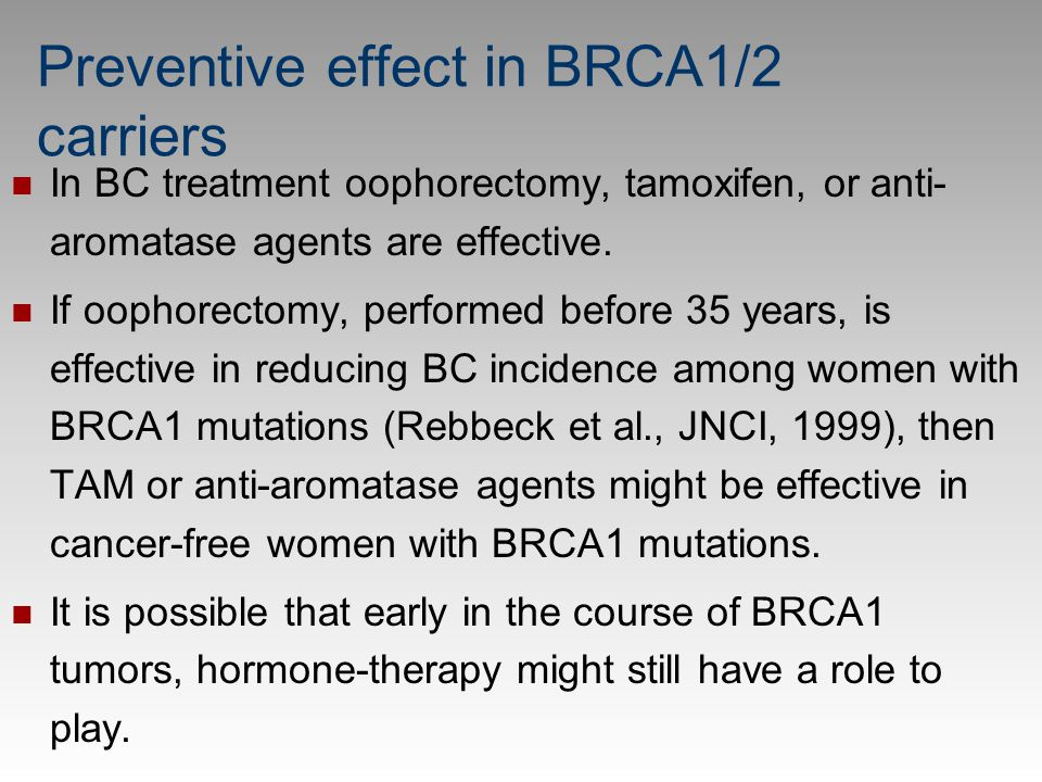 Preventive effect in BRCA1/2 carriers In BC treatment oophorectomy, tamoxifen, or anti- aromatase agents are effective. If oophorectomy, performed bef