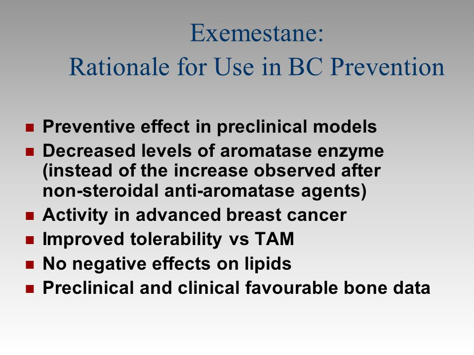 Exemestane: Rationale for Use in BC Prevention Preventive effect in preclinical models Decreased levels of aromatase enzyme (instead of the increase o