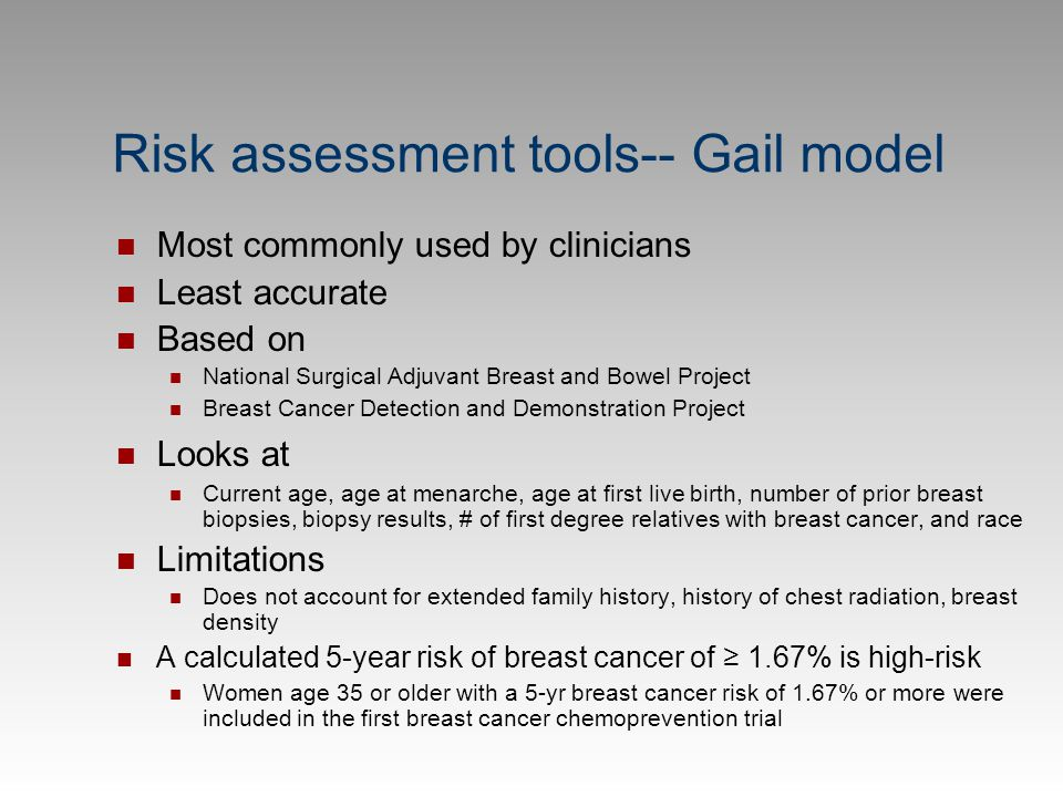 Risk assessment tools-- Gail model Most commonly used by clinicians Least accurate Based on National Surgical Adjuvant Breast and Bowel Project Breast
