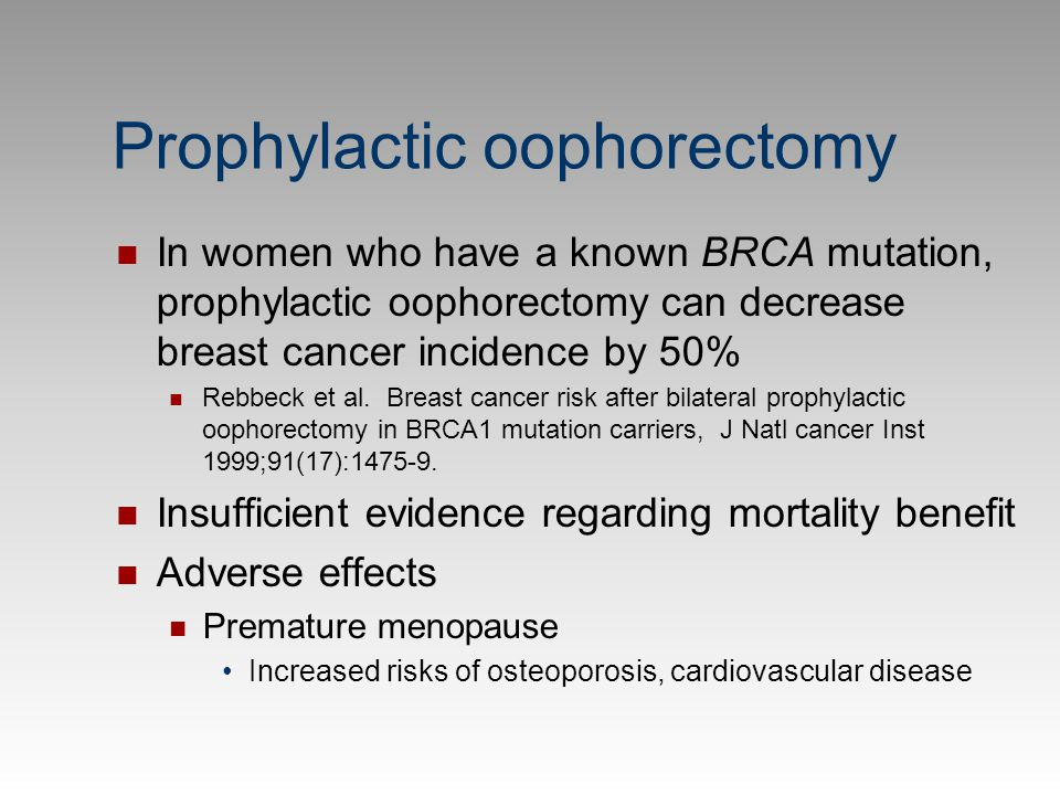 Prophylactic oophorectomy In women who have a known BRCA mutation, prophylactic oophorectomy can decrease breast cancer incidence by 50% Rebbeck et al
