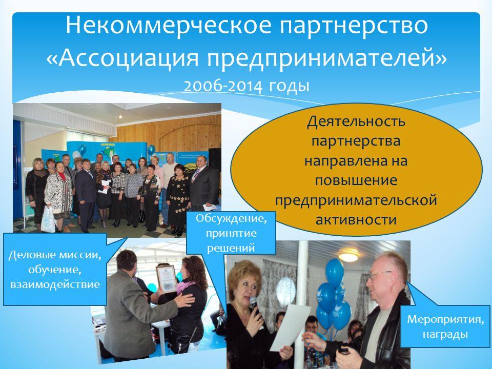 Некоммерческое партнерство «Ассоциация предпринимателей» 2006-2014 годы Деятельность партнерства направлена на повышение предпринимательской активности Деловые миссии, обучение, взаимодействие Обсуждение, принятие решений Мероприятия, награды