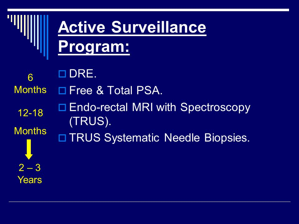 Active Surveillance Program:  DRE.  Free & Total PSA.  Endo-rectal MRI with Spectroscopy (TRUS).  TRUS Systematic Needle Biopsies. 6 Months 12-18