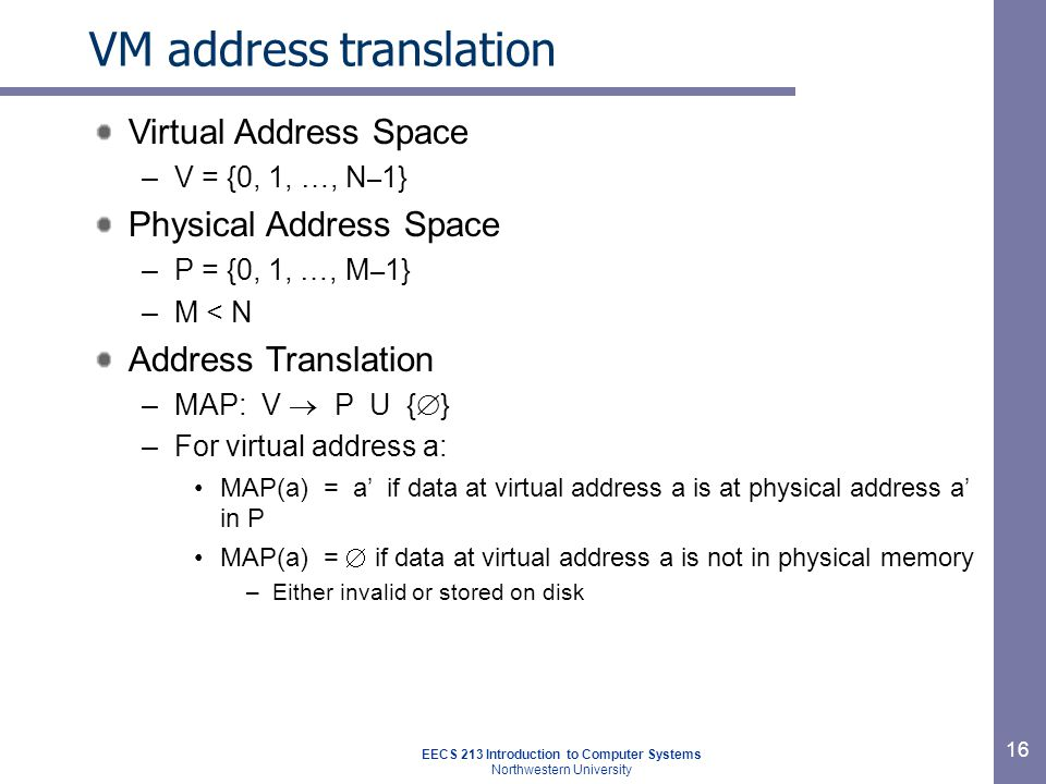 EECS 213 Introduction to Computer Systems Northwestern University 17 Processor Hardware Addr Trans Mechanism Main Memory a a physical addressvirtual addresspart of the on-chip memory mgmt unit (MMU)‏ VM address translation: Miss