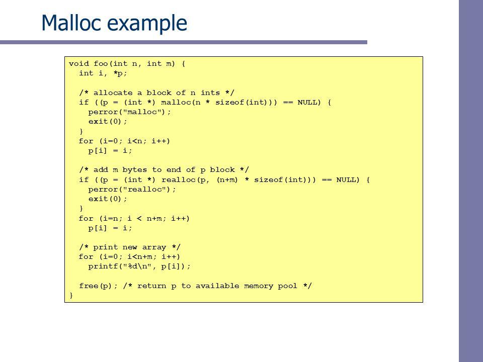 Malloc example void foo(int n, int m) { int i, *p; /* allocate a block of n ints */ if ((p = (int *) malloc(n * sizeof(int))) == NULL) { perror(