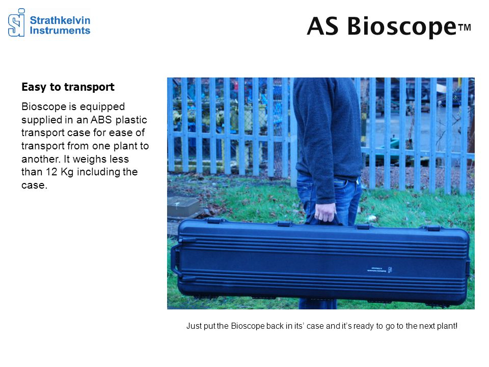 AS Bioscope TM Easy to transport Bioscope is equipped supplied in an ABS plastic transport case for ease of transport from one plant to another. It we