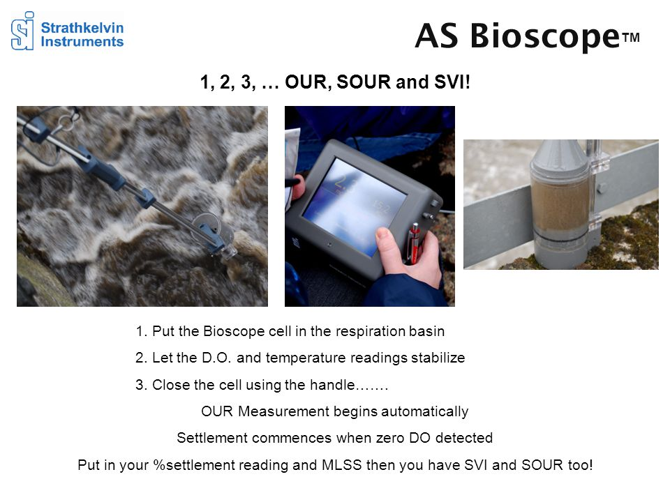AS Bioscope TM 1, 2, 3, … OUR, SOUR and SVI! 1. Put the Bioscope cell in the respiration basin 2. Let the D.O. and temperature readings stabilize 3. C