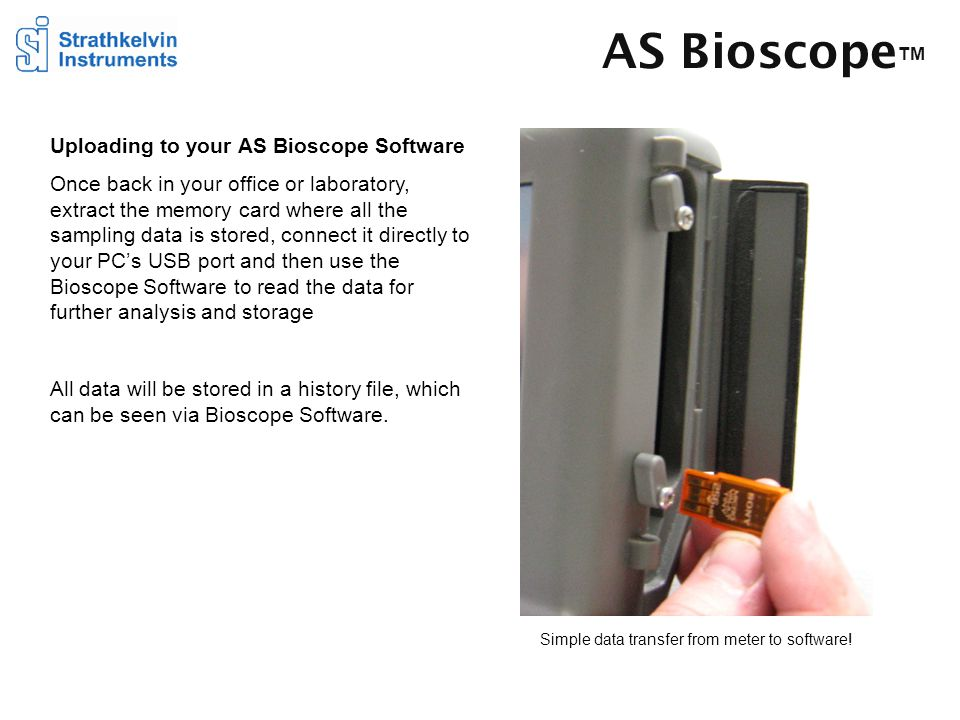 AS Bioscope TM Uploading to your AS Bioscope Software Once back in your office or laboratory, extract the memory card where all the sampling data is stored, connect it directly to your PC's USB port and then use the Bioscope Software to read the data for further analysis and storage All data will be stored in a history file, which can be seen via Bioscope Software.