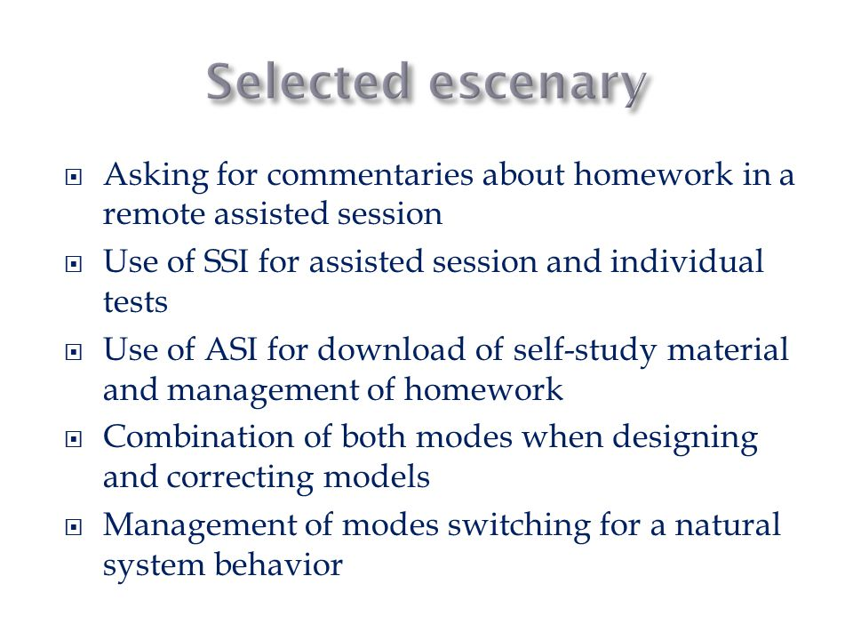  Asking for commentaries about homework in a remote assisted session  Use of SSI for assisted session and individual tests  Use of ASI for download of self-study material and management of homework  Combination of both modes when designing and correcting models  Management of modes switching for a natural system behavior