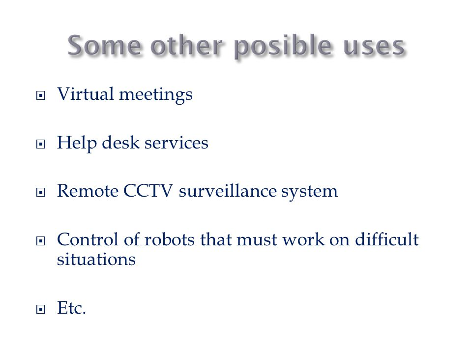  Virtual meetings  Help desk services  Remote CCTV surveillance system  Control of robots that must work on difficult situations  Etc.